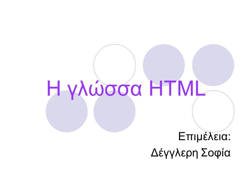 Η γλώσσα HTML Επιμέλεια: Δέγγλερη Σοφία