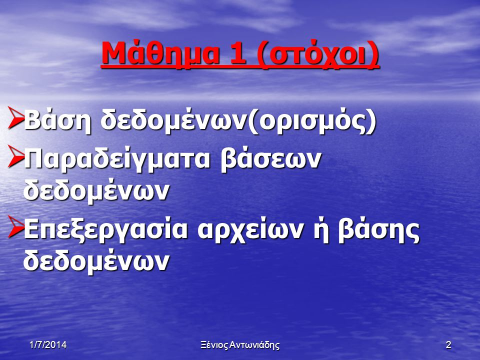 1/7/2014Ξένιος Αντωνιάδης2 Μάθημα 1 (στόχοι)  Βάση δεδομένων(ορισμός)  Παραδείγματα βάσεων δεδομένων  Επεξεργασία αρχείων ή βάσης δεδομένων