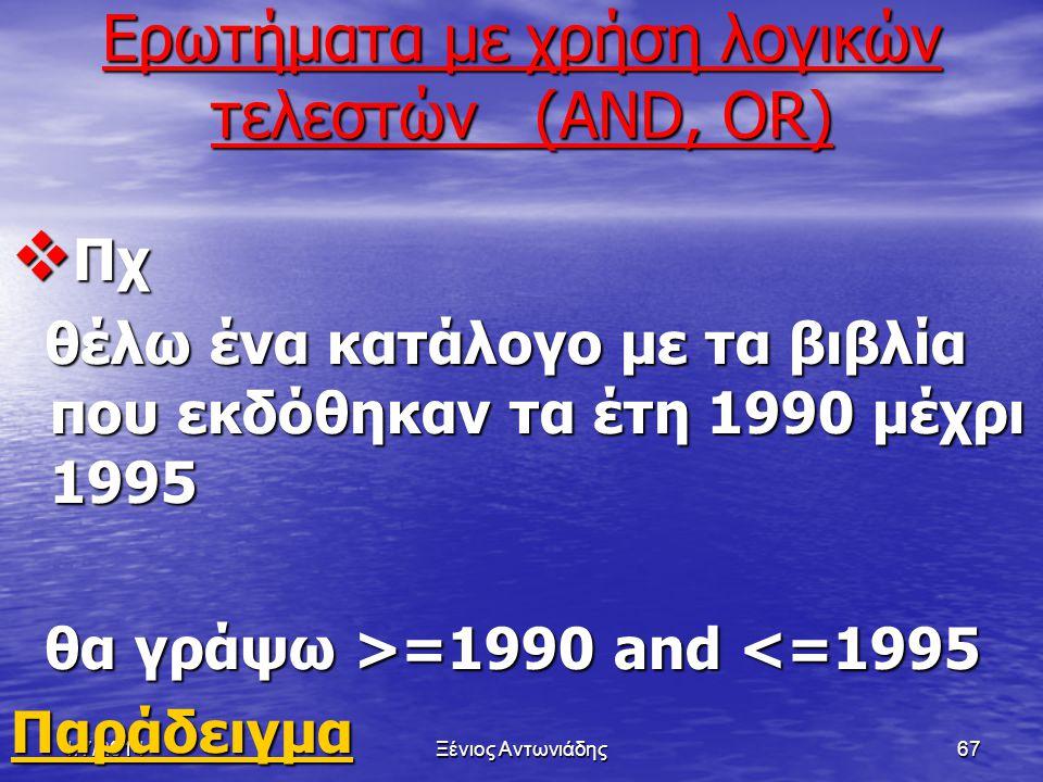 1/7/2014Ξένιος Αντωνιάδης66 Ερωτήματα με χρήση τελεστών σύγκρισης (, =, =)  Πχ θέλω ένα κατάλογο με τα βιβλία που εκδόθηκαν τα έτη 1990 και πάνω θέλω ένα κατάλογο με τα βιβλία που εκδόθηκαν τα έτη 1990 και πάνω θα γράψω >=1990 θα γράψω >=1990 Παράδειγμα ΠαράδειγμαΠαράδειγμα