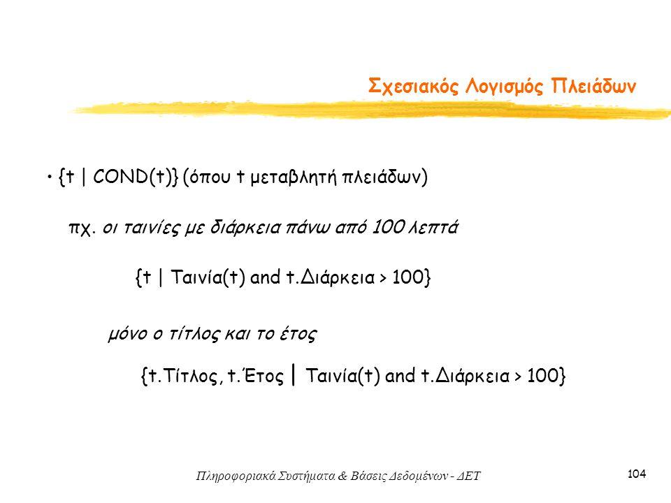 Πληροφοριακά Συστήματα & Βάσεις Δεδομένων - ΔΕΤ 104 Σχεσιακός Λογισμός Πλειάδων • {t   COND(t)} (όπου t μεταβλητή πλειάδων) πχ. οι ταινίες με διάρκεια