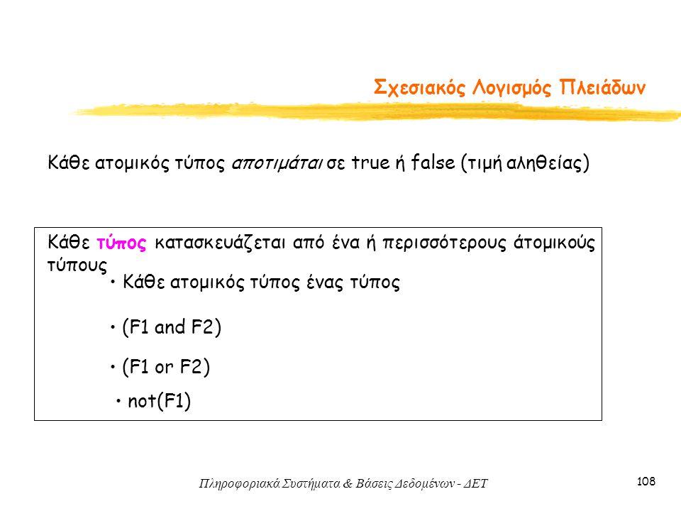 Πληροφοριακά Συστήματα & Βάσεις Δεδομένων - ΔΕΤ 108 Σχεσιακός Λογισμός Πλειάδων Κάθε ατομικός τύπος αποτιμάται σε true ή false (τιμή αληθείας) Κάθε τύ