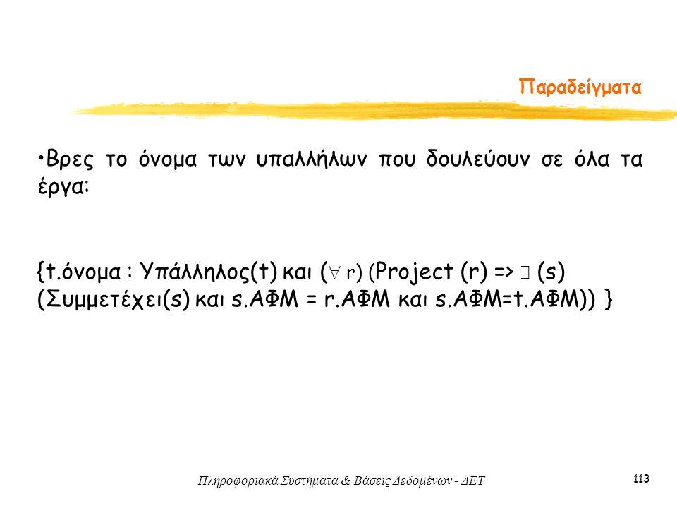 Πληροφοριακά Συστήματα & Βάσεις Δεδομένων - ΔΕΤ 113 Παραδείγματα •Βρες το όνομα των υπαλλήλων που δουλεύουν σε όλα τα έργα: {t.όνομα : Υπάλληλος(t) κα
