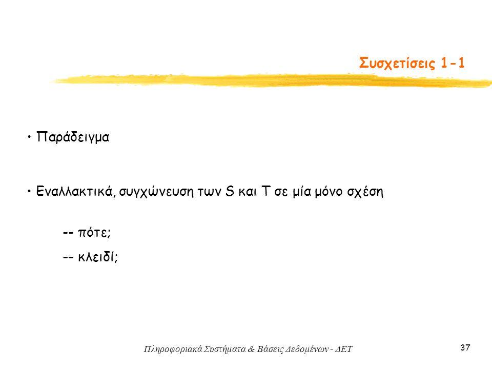 Πληροφοριακά Συστήματα & Βάσεις Δεδομένων - ΔΕΤ 37 Συσχετίσεις 1-1 • Παράδειγμα • Εναλλακτικά, συγχώνευση των S και T σε μία μόνο σχέση -- πότε; -- κλ