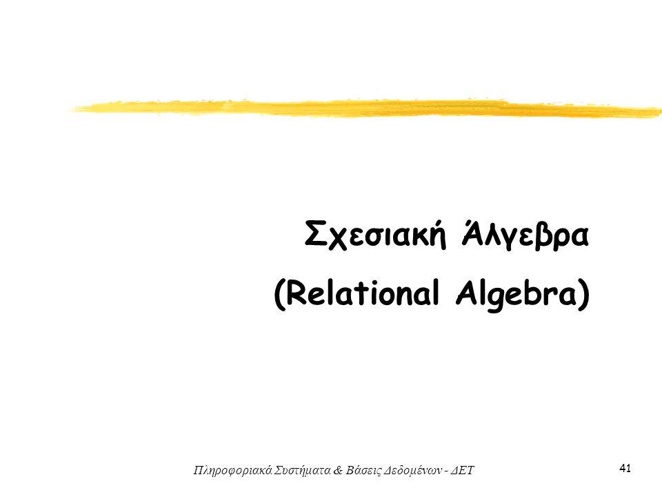 Πληροφοριακά Συστήματα & Βάσεις Δεδομένων - ΔΕΤ 41 Σχεσιακή Άλγεβρα (Relational Algebra)