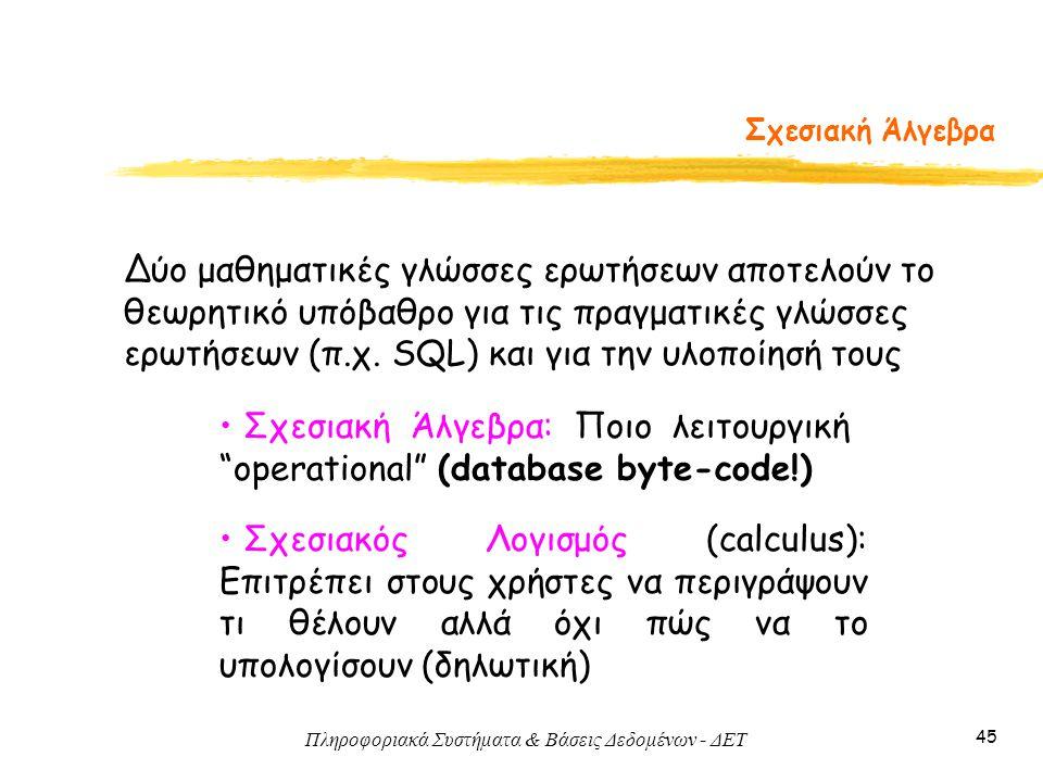 """Πληροφοριακά Συστήματα & Βάσεις Δεδομένων - ΔΕΤ 45 Σχεσιακή Άλγεβρα • Σχεσιακή Άλγεβρα: Ποιο λειτουργική """"operational"""" (database byte-code!) • Σχεσιακ"""