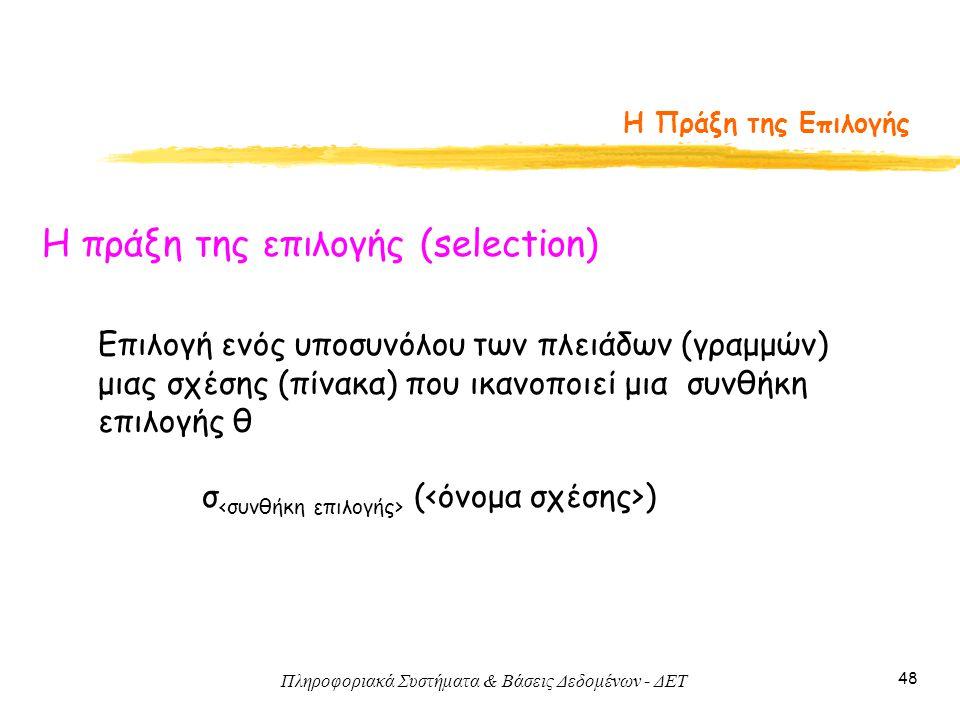 Πληροφοριακά Συστήματα & Βάσεις Δεδομένων - ΔΕΤ 48 Η Πράξη της Επιλογής Η πράξη της επιλογής (selection) σ ( ) Επιλογή ενός υποσυνόλου των πλειάδων (γ