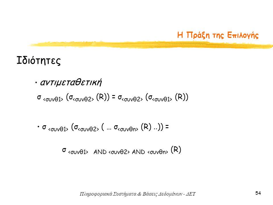 Πληροφοριακά Συστήματα & Βάσεις Δεδομένων - ΔΕΤ 54 Η Πράξη της Επιλογής Ιδιότητες • αντιμεταθετική σ (σ (R)) = σ (σ (R)) • σ (σ ( … σ (R)..)) = σ AND