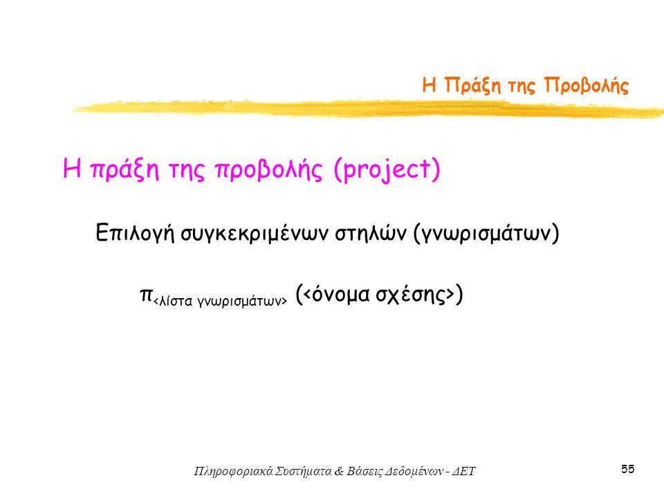 Πληροφοριακά Συστήματα & Βάσεις Δεδομένων - ΔΕΤ 55 Η Πράξη της Προβολής Η πράξη της προβολής (project) π ( ) Επιλογή συγκεκριμένων στηλών (γνωρισμάτων