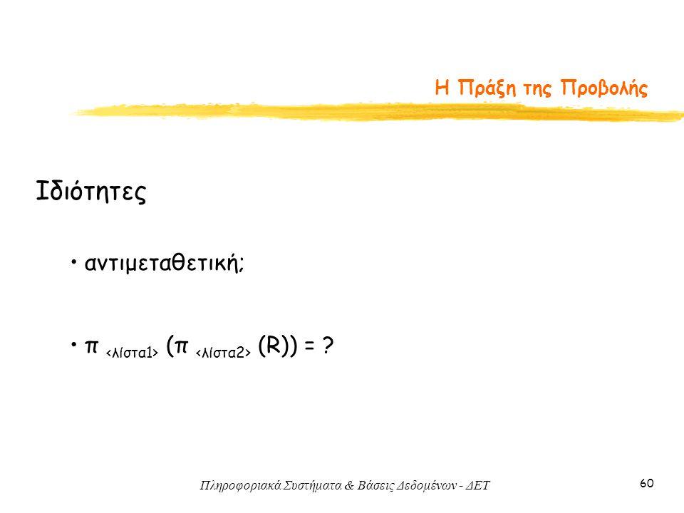 Πληροφοριακά Συστήματα & Βάσεις Δεδομένων - ΔΕΤ 60 Η Πράξη της Προβολής Ιδιότητες • αντιμεταθετική; • π (π (R)) = ?