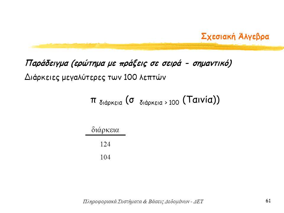 Πληροφοριακά Συστήματα & Βάσεις Δεδομένων - ΔΕΤ 61 Σχεσιακή Άλγεβρα διάρκεια 124 104 Παράδειγμα (ερώτημα με πράξεις σε σειρά - σημαντικό) Διάρκειες με