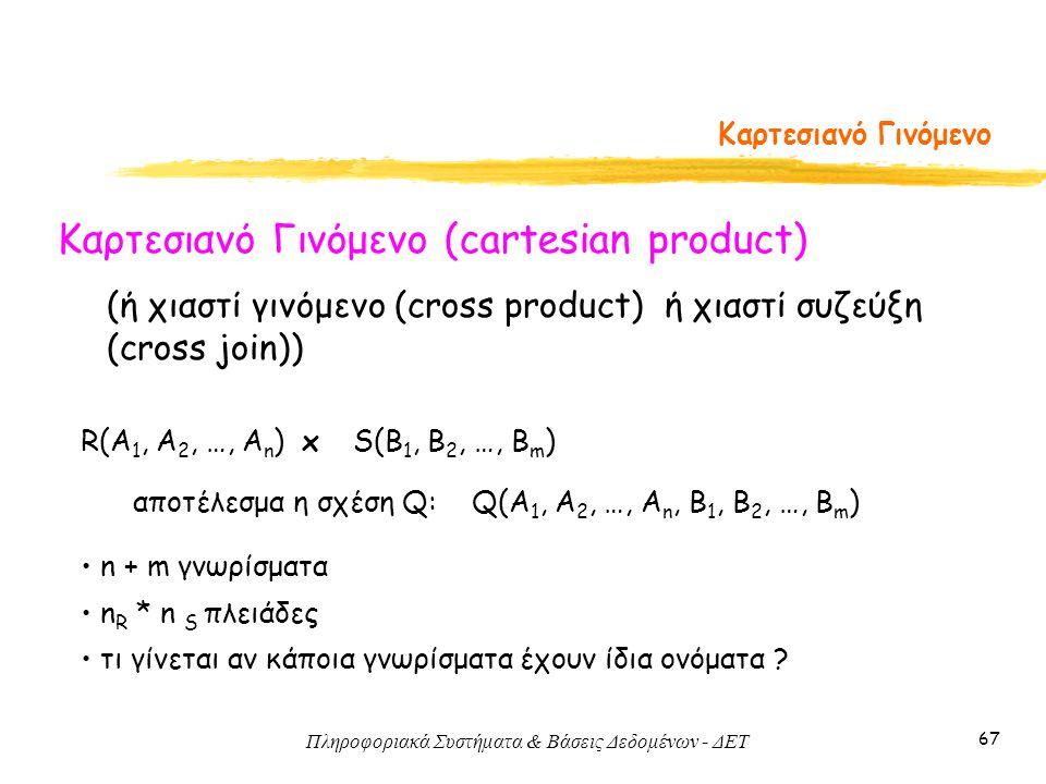 Πληροφοριακά Συστήματα & Βάσεις Δεδομένων - ΔΕΤ 67 Καρτεσιανό Γινόμενο Καρτεσιανό Γινόμενο (cartesian product) R(A 1, A 2, …, A n ) x S(B 1, B 2, …, B