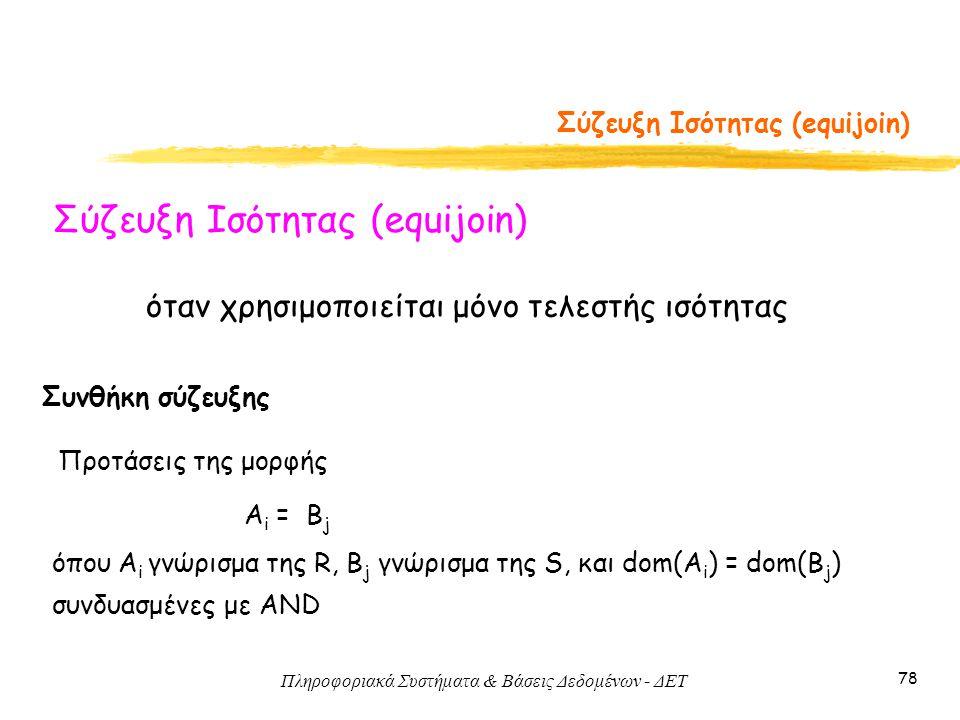 Πληροφοριακά Συστήματα & Βάσεις Δεδομένων - ΔΕΤ 78 Σύζευξη Ισότητας (equijoin) Συνθήκη σύζευξης A i = B j όπου A i γνώρισμα της R, B j γνώρισμα της S,
