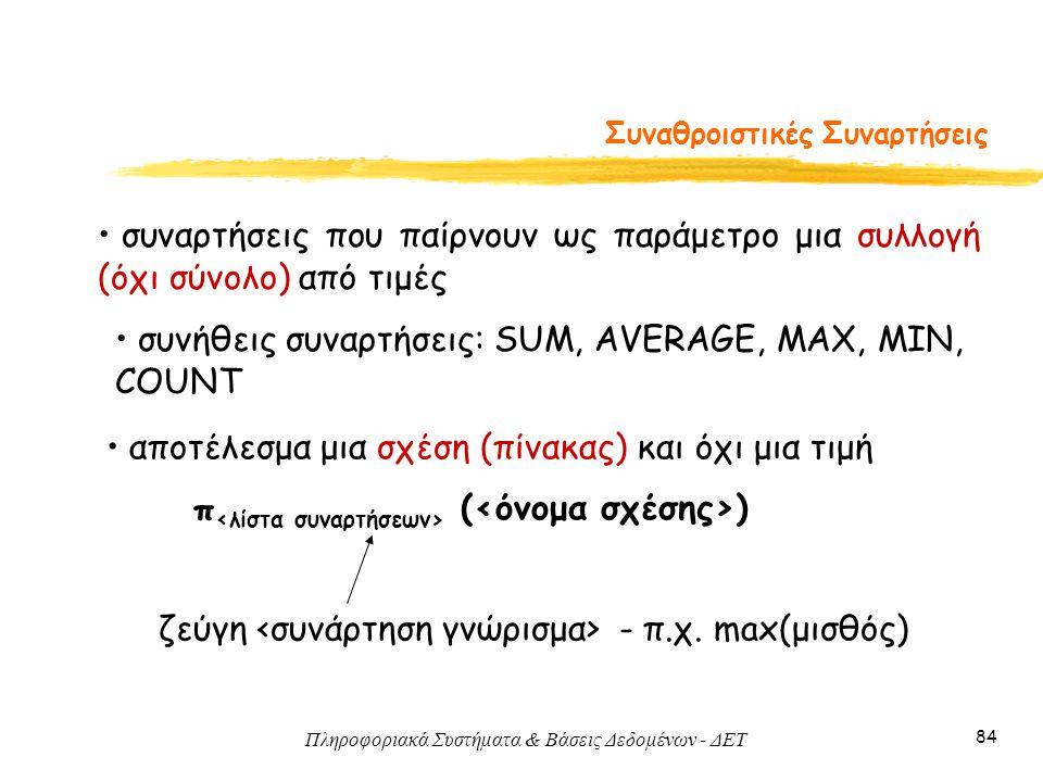 Πληροφοριακά Συστήματα & Βάσεις Δεδομένων - ΔΕΤ 84 Συναθροιστικές Συναρτήσεις • συναρτήσεις που παίρνουν ως παράμετρο μια συλλογή (όχι σύνολο) από τιμ
