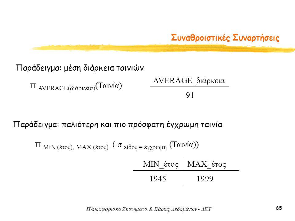 Πληροφοριακά Συστήματα & Βάσεις Δεδομένων - ΔΕΤ 85 Συναθροιστικές Συναρτήσεις Παράδειγμα: μέση διάρκεια ταινιών AVERAGE_διάρκεια 91 Παράδειγμα: παλιότ
