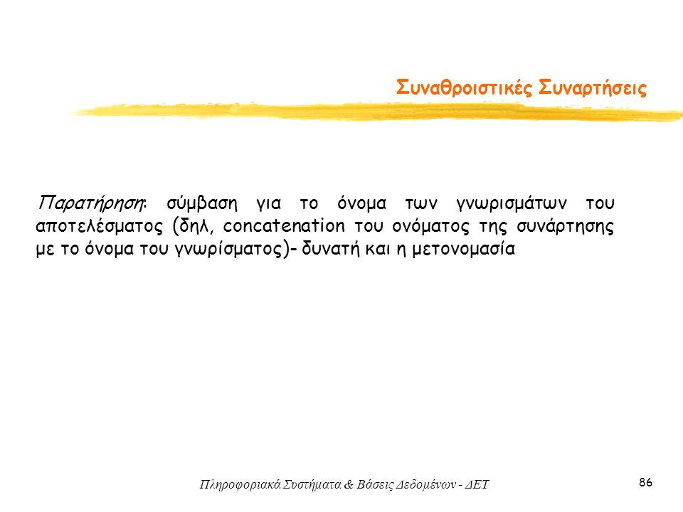 Πληροφοριακά Συστήματα & Βάσεις Δεδομένων - ΔΕΤ 86 Συναθροιστικές Συναρτήσεις Παρατήρηση: σύμβαση για το όνομα των γνωρισμάτων του αποτελέσματος (δηλ,