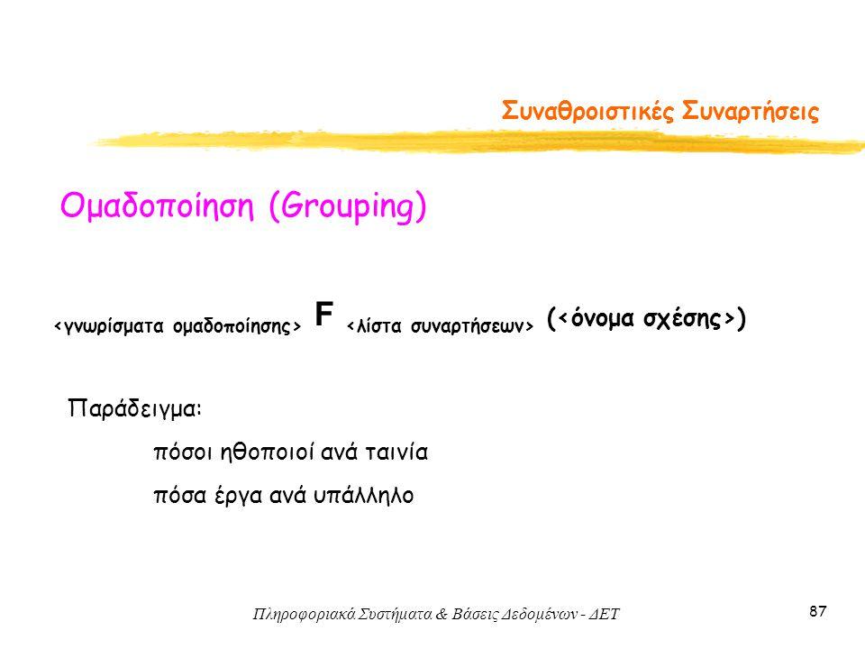 Πληροφοριακά Συστήματα & Βάσεις Δεδομένων - ΔΕΤ 87 Συναθροιστικές Συναρτήσεις F ( ) Ομαδοποίηση (Grouping) Παράδειγμα: πόσοι ηθοποιοί ανά ταινία πόσα