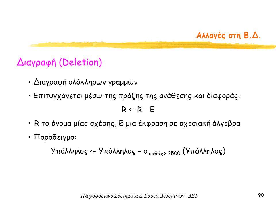 Πληροφοριακά Συστήματα & Βάσεις Δεδομένων - ΔΕΤ 90 Αλλαγές στη Β.Δ. Διαγραφή (Deletion) • Διαγραφή ολόκληρων γραμμών • Επιτυγχάνεται μέσω της πράξης τ