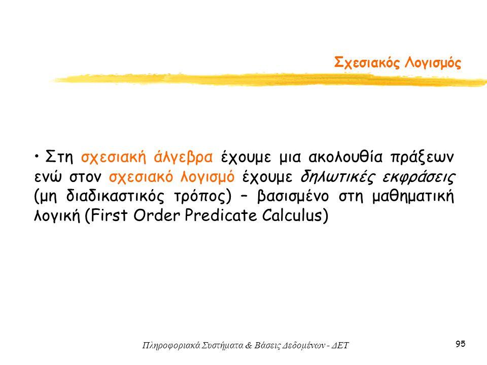 Πληροφοριακά Συστήματα & Βάσεις Δεδομένων - ΔΕΤ 95 Σχεσιακός Λογισμός • Στη σχεσιακή άλγεβρα έχουμε μια ακολουθία πράξεων ενώ στον σχεσιακό λογισμό έχ