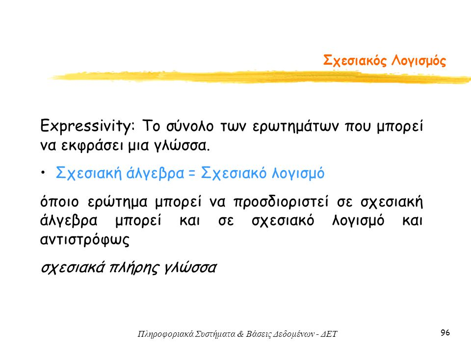 Πληροφοριακά Συστήματα & Βάσεις Δεδομένων - ΔΕΤ 96 Σχεσιακός Λογισμός Expressivity: Το σύνολο των ερωτημάτων που μπορεί να εκφράσει μια γλώσσα. • Σχεσ