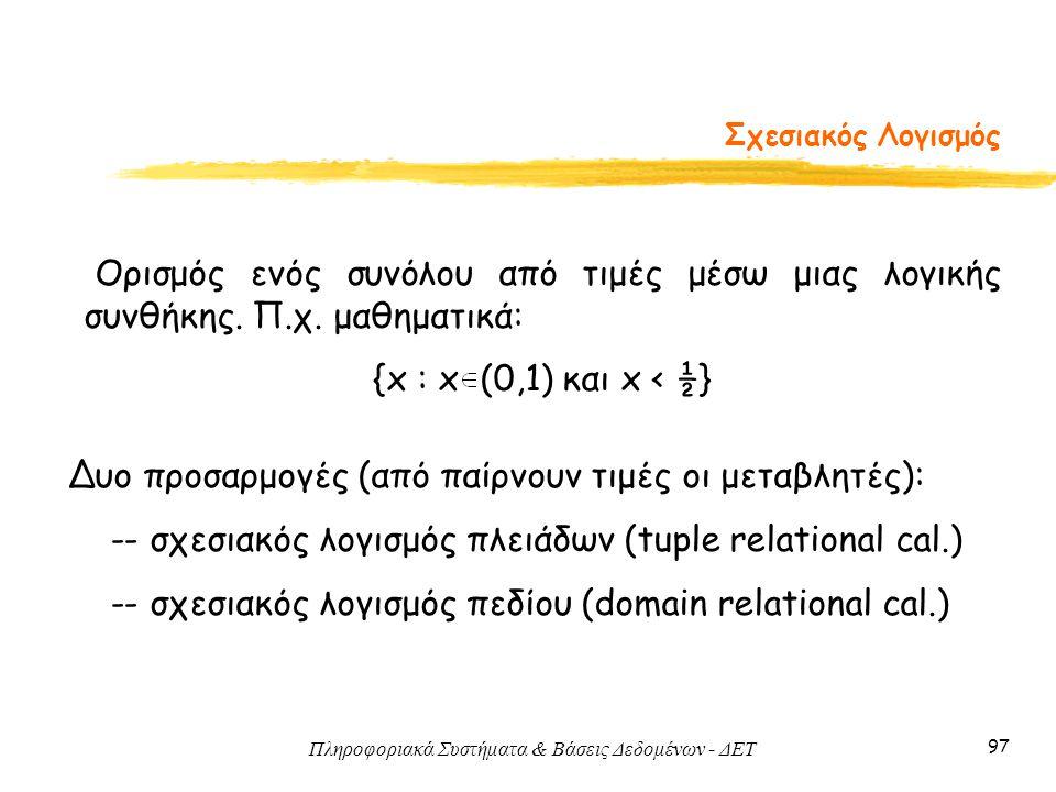 Πληροφοριακά Συστήματα & Βάσεις Δεδομένων - ΔΕΤ 97 Σχεσιακός Λογισμός Δυο προσαρμογές (από παίρνουν τιμές οι μεταβλητές): -- σχεσιακός λογισμός πλειάδ