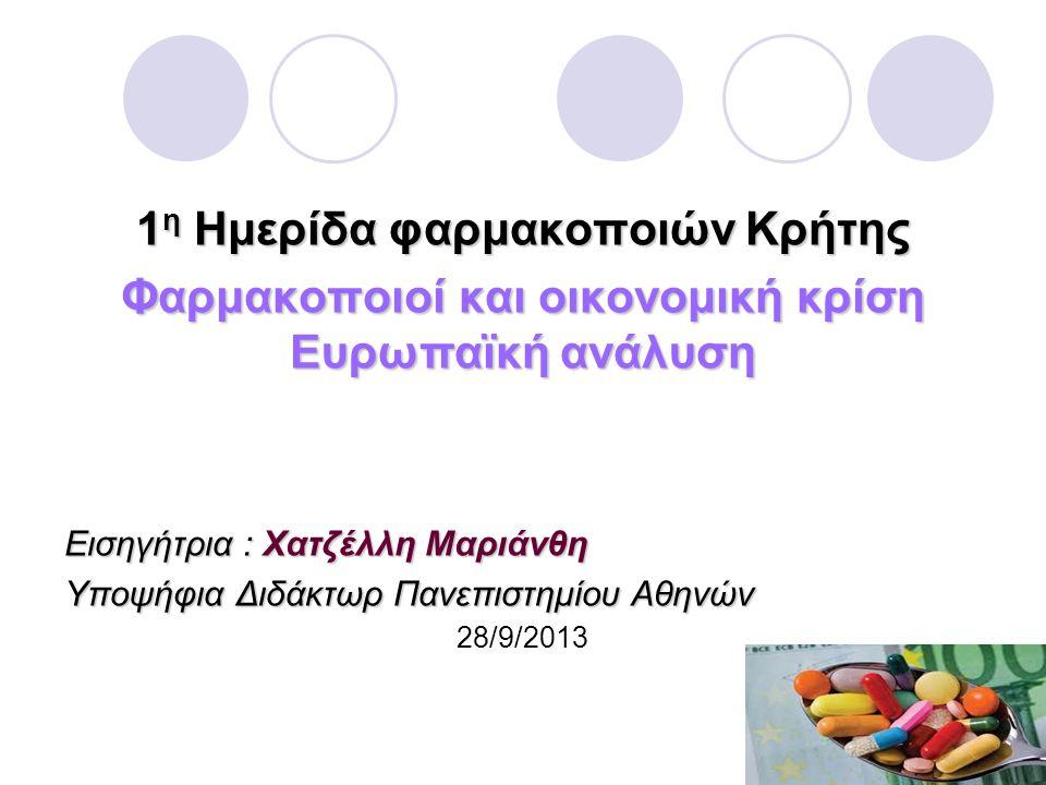 1 η Ημερίδα φαρμακοποιών Κρήτης Φαρμακοποιοί και οικονομική κρίση Ευρωπαϊκή ανάλυση Εισηγήτρια : Χατζέλλη Μαριάνθη Υποψήφια Διδάκτωρ Πανεπιστημίου Αθηνών 28/9/2013