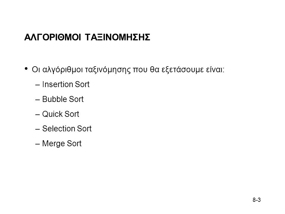 8-3 ΑΛΓΟΡΙΘΜΟΙ ΤΑΞΙΝΟΜΗΣΗΣ • Οι αλγόριθμοι ταξινόμησης που θα εξετάσουμε είναι: –Insertion Sort –Bubble Sort –Quick Sort –Selection Sort –Merge Sort