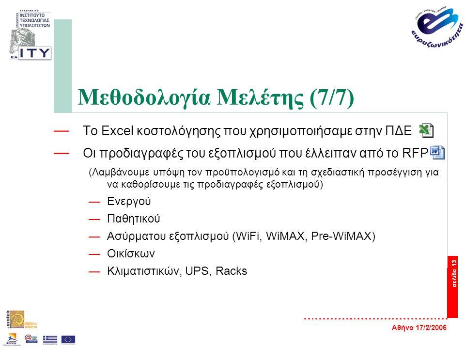 Αθήνα 17/2/2006 σελίδα 13 Μεθοδολογία Μελέτης (7/7) — Το Excel κοστολόγησης που χρησιμοποιήσαμε στην ΠΔΕ — Οι προδιαγραφές του εξοπλισμού που έλλειπαν από το RFP (Λαμβάνουμε υπόψη τον προϋπολογισμό και τη σχεδιαστική προσέγγιση για να καθορίσουμε τις προδιαγραφές εξοπλισμού) —Ενεργού —Παθητικού —Ασύρματου εξοπλισμού (WiFi, WiMAX, Pre-WiMAX) —Οικίσκων —Κλιματιστικών, UPS, Racks