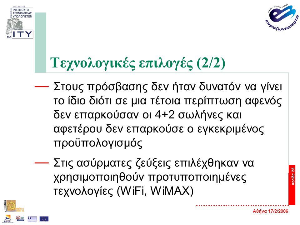 Αθήνα 17/2/2006 σελίδα 23 Τεχνολογικές επιλογές (2/2) — Στους πρόσβασης δεν ήταν δυνατόν να γίνει το ίδιο διότι σε μια τέτοια περίπτωση αφενός δεν επαρκούσαν οι 4+2 σωλήνες και αφετέρου δεν επαρκούσε ο εγκεκριμένος προϋπολογισμός — Στις ασύρματες ζεύξεις επιλέχθηκαν να χρησιμοποιηθούν προτυποποιημένες τεχνολογίες (WiFi, WiMAX)