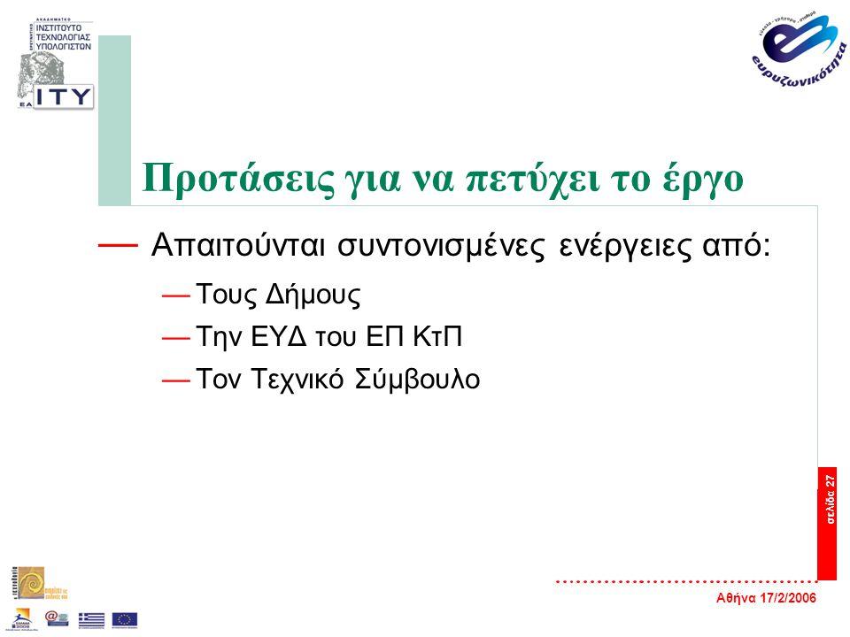 Αθήνα 17/2/2006 σελίδα 27 Προτάσεις για να πετύχει το έργο — Απαιτούνται συντονισμένες ενέργειες από: —Τους Δήμους —Την ΕΥΔ του ΕΠ ΚτΠ —Τον Τεχνικό Σύ