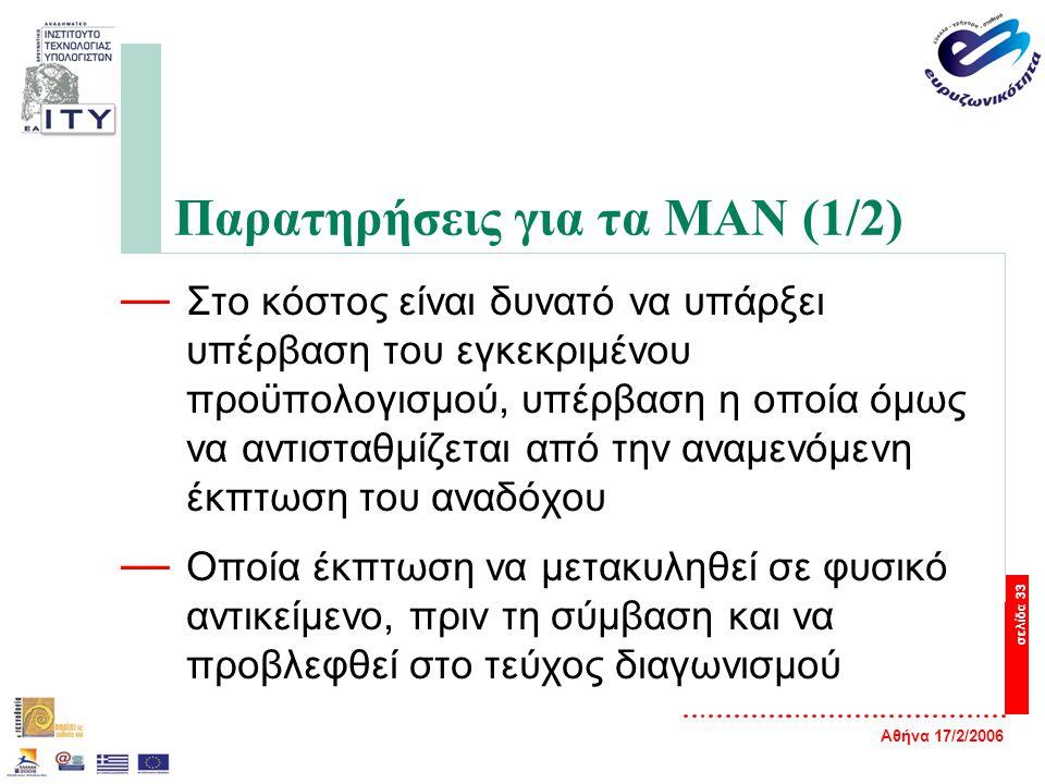 Αθήνα 17/2/2006 σελίδα 33 Παρατηρήσεις για τα ΜΑΝ (1/2) — Στο κόστος είναι δυνατό να υπάρξει υπέρβαση του εγκεκριμένου προϋπολογισμού, υπέρβαση η οποία όμως να αντισταθμίζεται από την αναμενόμενη έκπτωση του αναδόχου — Οποία έκπτωση να μετακυληθεί σε φυσικό αντικείμενο, πριν τη σύμβαση και να προβλεφθεί στο τεύχος διαγωνισμού