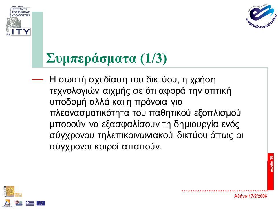 Αθήνα 17/2/2006 σελίδα 39 Συμπεράσματα (1/3) — Η σωστή σχεδίαση του δικτύου, η χρήση τεχνολογιών αιχμής σε ότι αφορά την οπτική υποδομή αλλά και η πρόνοια για πλεονασματικότητα του παθητικού εξοπλισμού μπορούν να εξασφαλίσουν τη δημιουργία ενός σύγχρονου τηλεπικοινωνιακού δικτύου όπως οι σύγχρονοι καιροί απαιτούν.