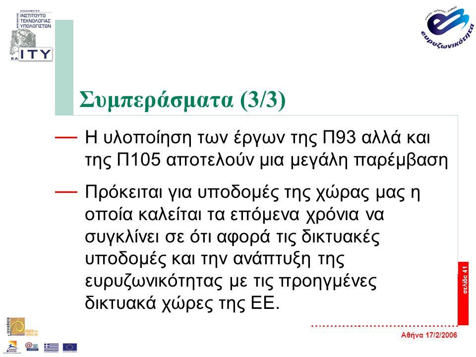 Αθήνα 17/2/2006 σελίδα 41 Συμπεράσματα (3/3) — Η υλοποίηση των έργων της Π93 αλλά και της Π105 αποτελούν μια μεγάλη παρέμβαση — Πρόκειται για υποδομές της χώρας μας η οποία καλείται τα επόμενα χρόνια να συγκλίνει σε ότι αφορά τις δικτυακές υποδομές και την ανάπτυξη της ευρυζωνικότητας με τις προηγμένες δικτυακά χώρες της ΕΕ.