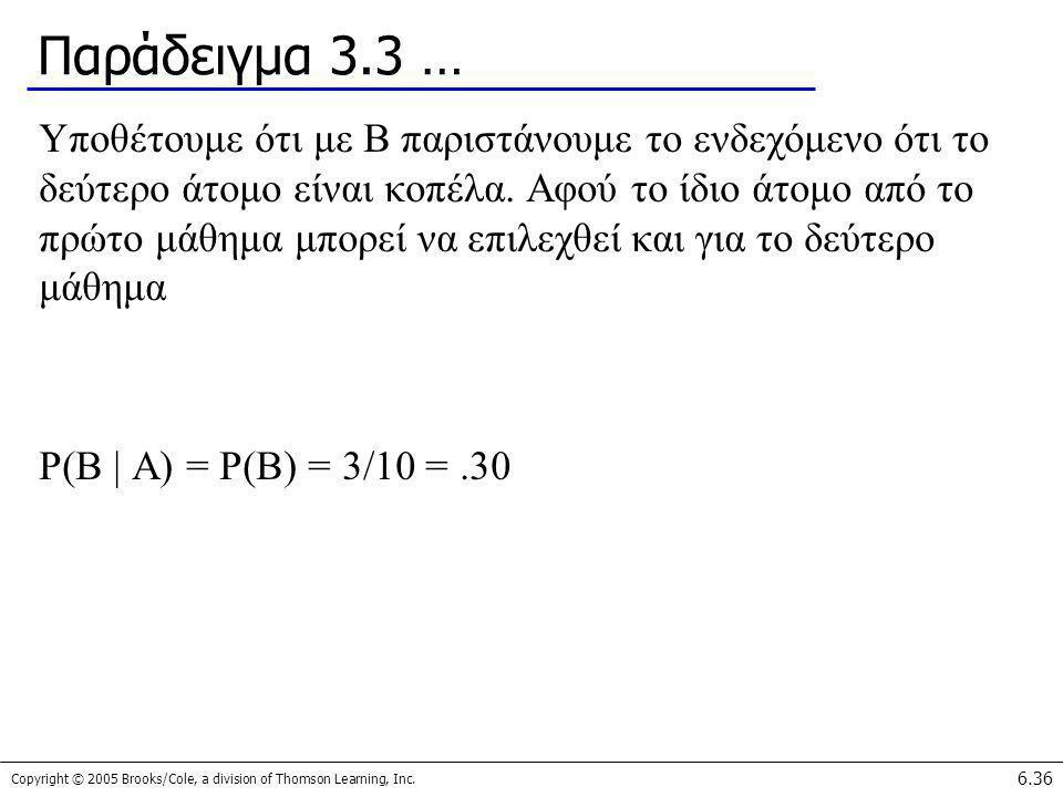 Copyright © 2005 Brooks/Cole, a division of Thomson Learning, Inc. 6.36 Παράδειγμα 3.3 … Υποθέτουμε ότι με Β παριστάνουμε το ενδεχόμενο ότι το δεύτερο