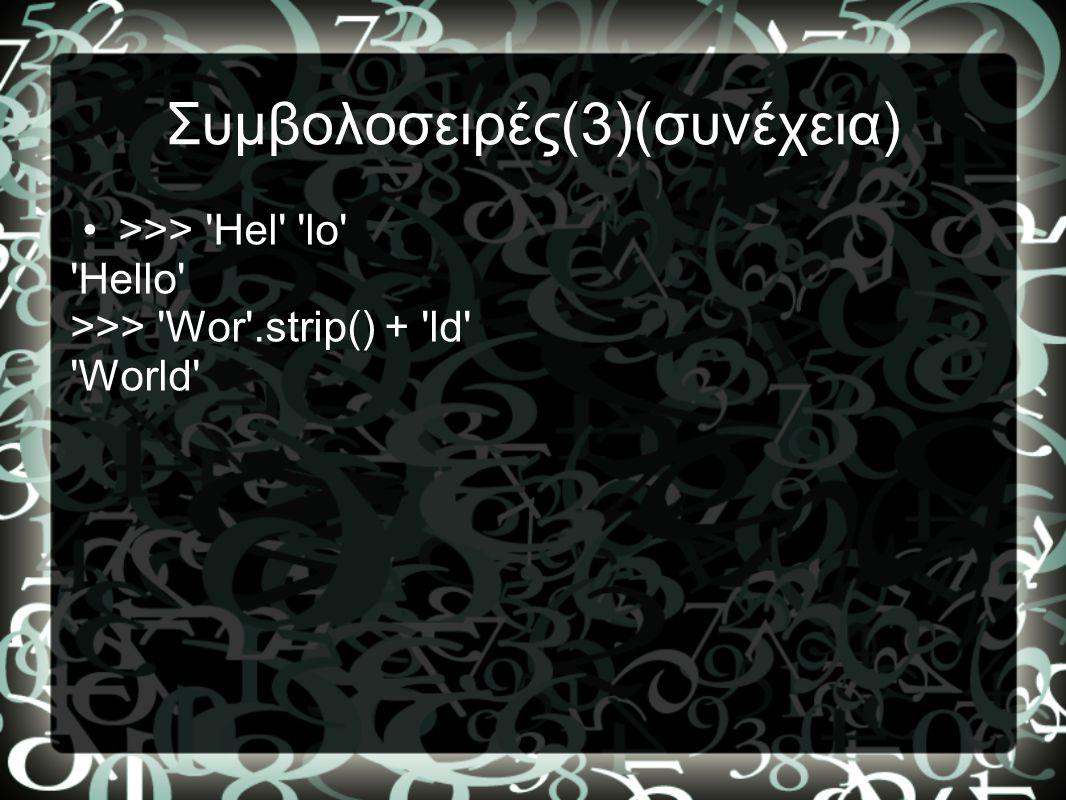 Συμβολοσειρές(3)(συνέχεια) •>>> 'Hel' 'lo' 'Hello' >>> 'Wor'.strip() + 'ld' 'World'
