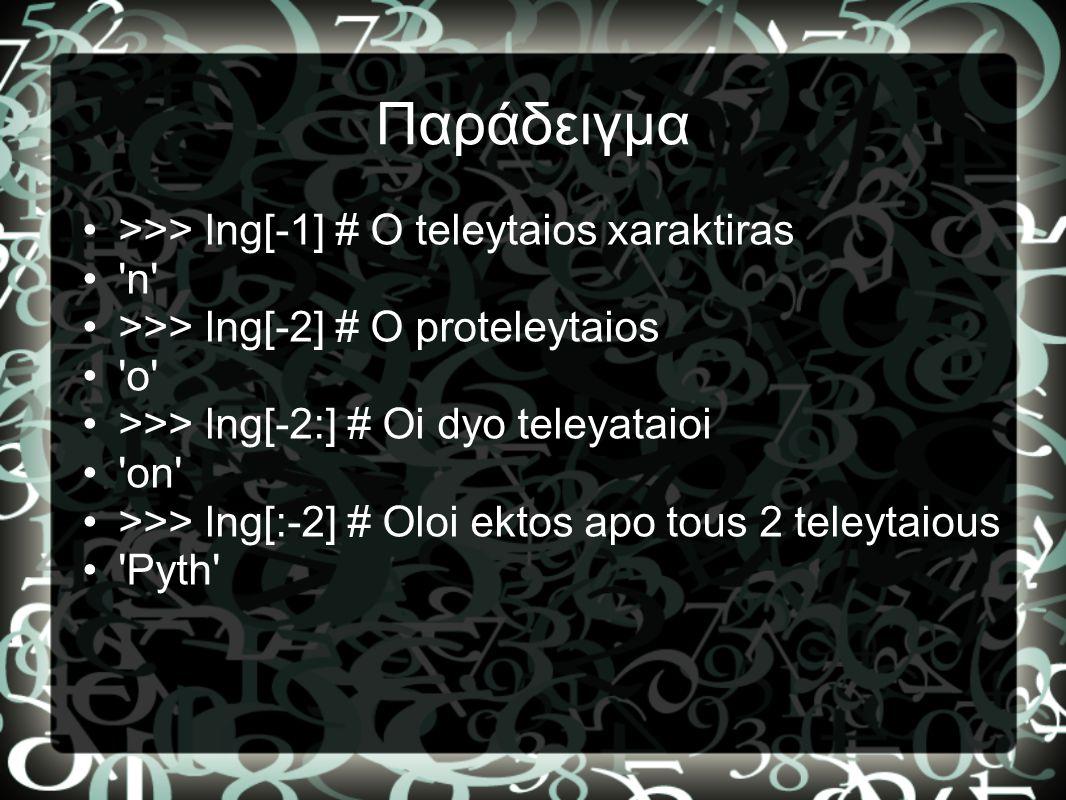 Παράδειγμα •>>> lng[-1] # O teleytaios xaraktiras •'n' •>>> lng[-2] # O proteleytaios •'o' •>>> lng[-2:] # Oi dyo teleyataioi •'on' •>>> lng[:-2] # Ol