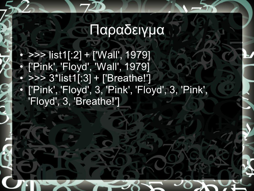 Παραδειγμα •>>> list1[:2] + ['Wall', 1979] •['Pink', 'Floyd', 'Wall', 1979] •>>> 3*list1[:3] + ['Breathe!'] •['Pink', 'Floyd', 3, 'Pink', 'Floyd', 3,