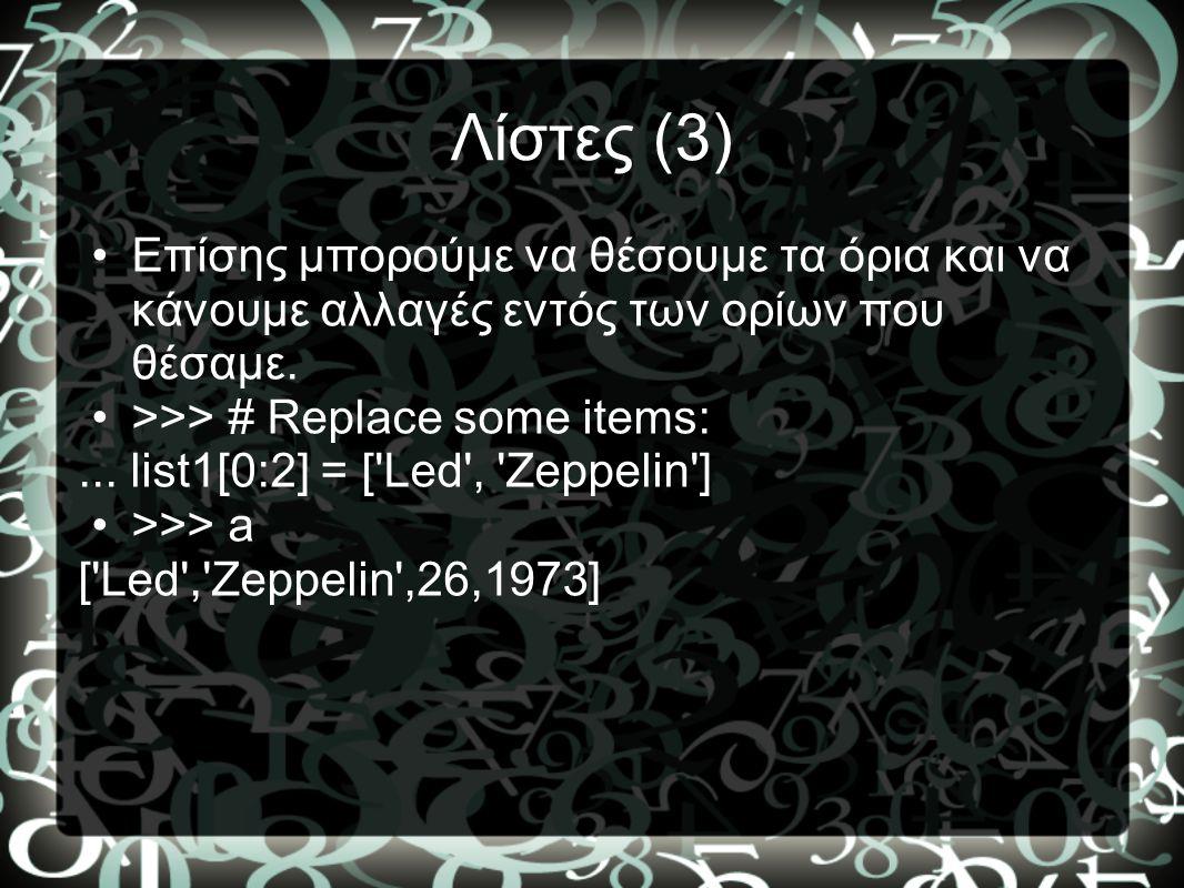 Λίστες (3) •Επίσης μπορούμε να θέσουμε τα όρια και να κάνουμε αλλαγές εντός των ορίων που θέσαμε. •>>> # Replace some items:... list1[0:2] = ['Led', '