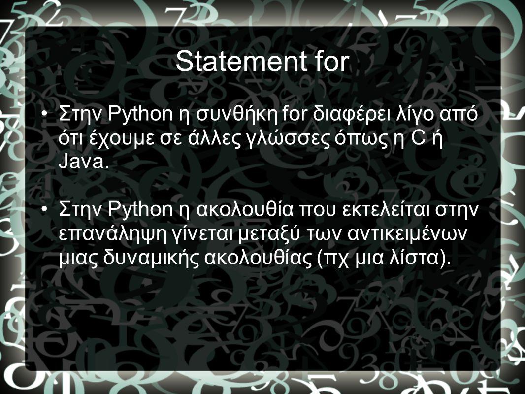 Statement for •Στην Python η συνθήκη for διαφέρει λίγο από ότι έχουμε σε άλλες γλώσσες όπως η C ή Java. •Στην Python η ακολουθία που εκτελείται στην ε