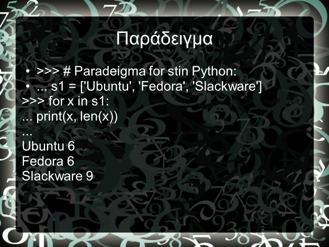 Παράδειγμα •>>> # Paradeigma for stin Python: •... s1 = ['Ubuntu', 'Fedora', 'Slackware'] >>> for x in s1:... print(x, len(x))... Ubuntu 6 Fedora 6 Sl