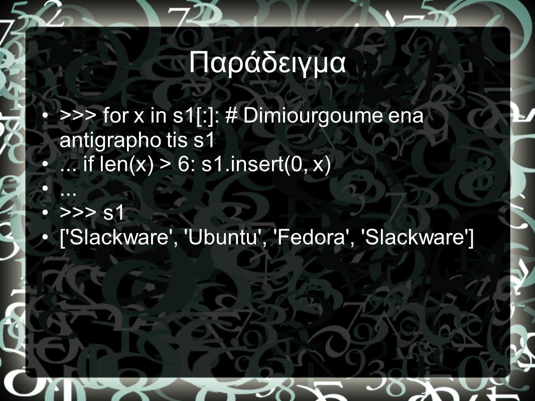 Παράδειγμα •>>> for x in s1[:]: # Dimiourgoume ena antigrapho tis s1 •... if len(x) > 6: s1.insert(0, x) •... •>>> s1 •['Slackware', 'Ubuntu', 'Fedora