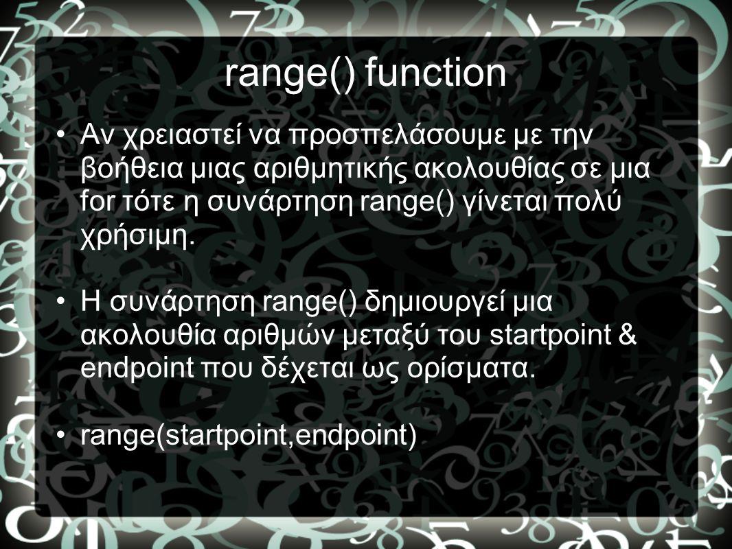 range() function •Αν χρειαστεί να προσπελάσουμε με την βοήθεια μιας αριθμητικής ακολουθίας σε μια for τότε η συνάρτηση range() γίνεται πολύ χρήσιμη. •