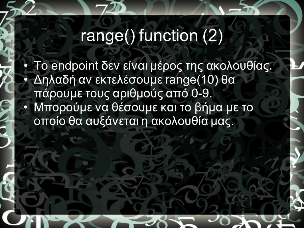 range() function (2) •To endpoint δεν είναι μέρος της ακολουθίας. •Δηλαδή αν εκτελέσουμε range(10) θα πάρουμε τους αριθμούς από 0-9. •Μπορούμε να θέσο