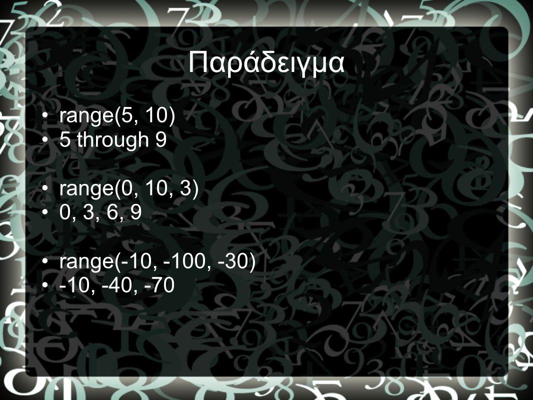 Παράδειγμα •range(5, 10) •5 through 9 •range(0, 10, 3) •0, 3, 6, 9 •range(-10, -100, -30) •-10, -40, -70