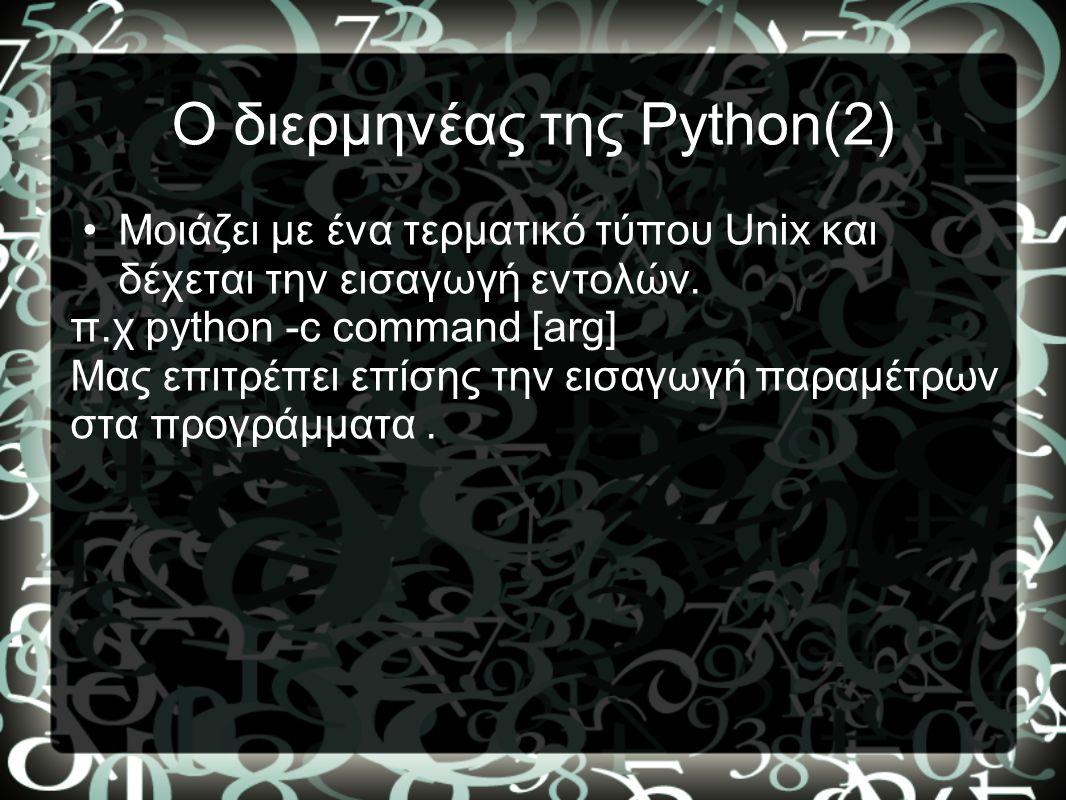 Ο διερμηνέας της Python(2) •Μοιάζει με ένα τερματικό τύπου Unix και δέχεται την εισαγωγή εντολών. π.χ python -c command [arg] Μας επιτρέπει επίσης την