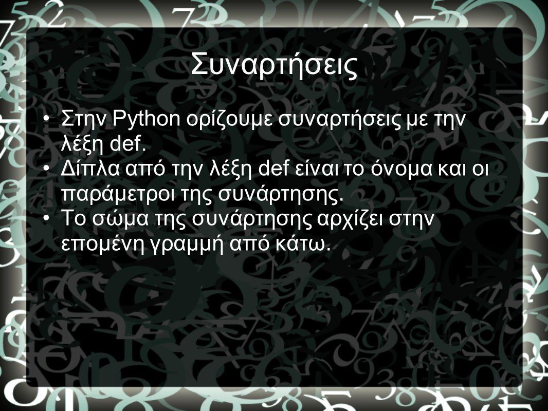 Συναρτήσεις •Στην Python ορίζουμε συναρτήσεις με την λέξη def. •Δίπλα από την λέξη def είναι το όνομα και οι παράμετροι της συνάρτησης. •Το σώμα της σ