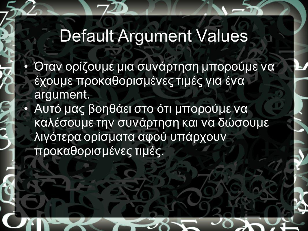 Default Argument Values •Όταν ορίζουμε μια συνάρτηση μπορούμε να έχουμε προκαθορισμένες τιμές για ένα argument. •Αυτό μας βοηθάει στο ότι μπορούμε να