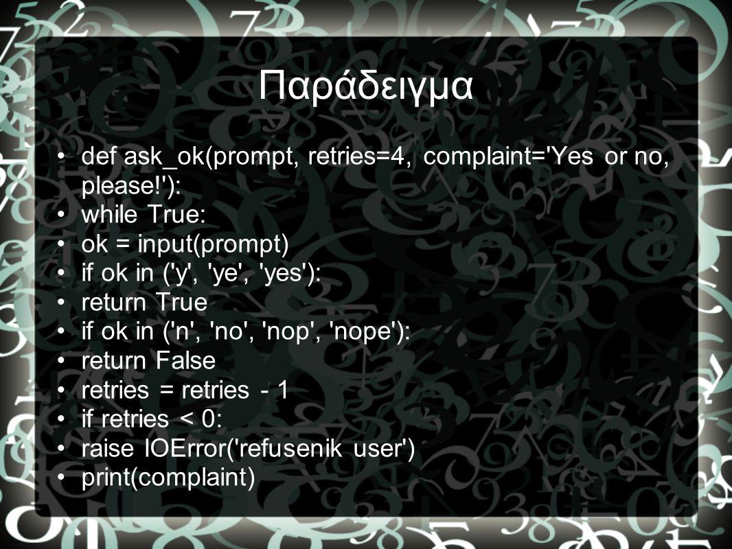 Παράδειγμα •def ask_ok(prompt, retries=4, complaint='Yes or no, please!'): •while True: •ok = input(prompt) •if ok in ('y', 'ye', 'yes'): •return True