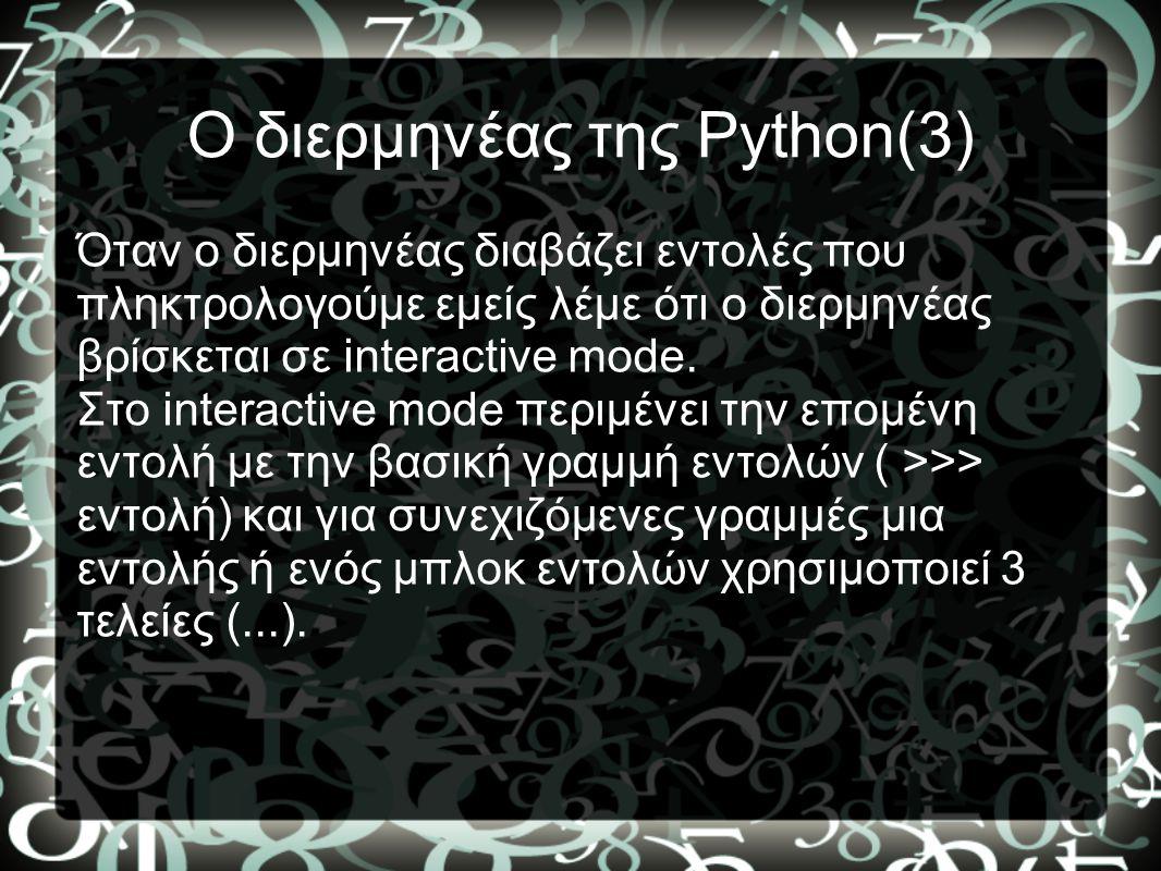 Ο διερμηνέας της Python(3) Όταν ο διερμηνέας διαβάζει εντολές που πληκτρολογούμε εμείς λέμε ότι ο διερμηνέας βρίσκεται σε interactive mode. Στο intera