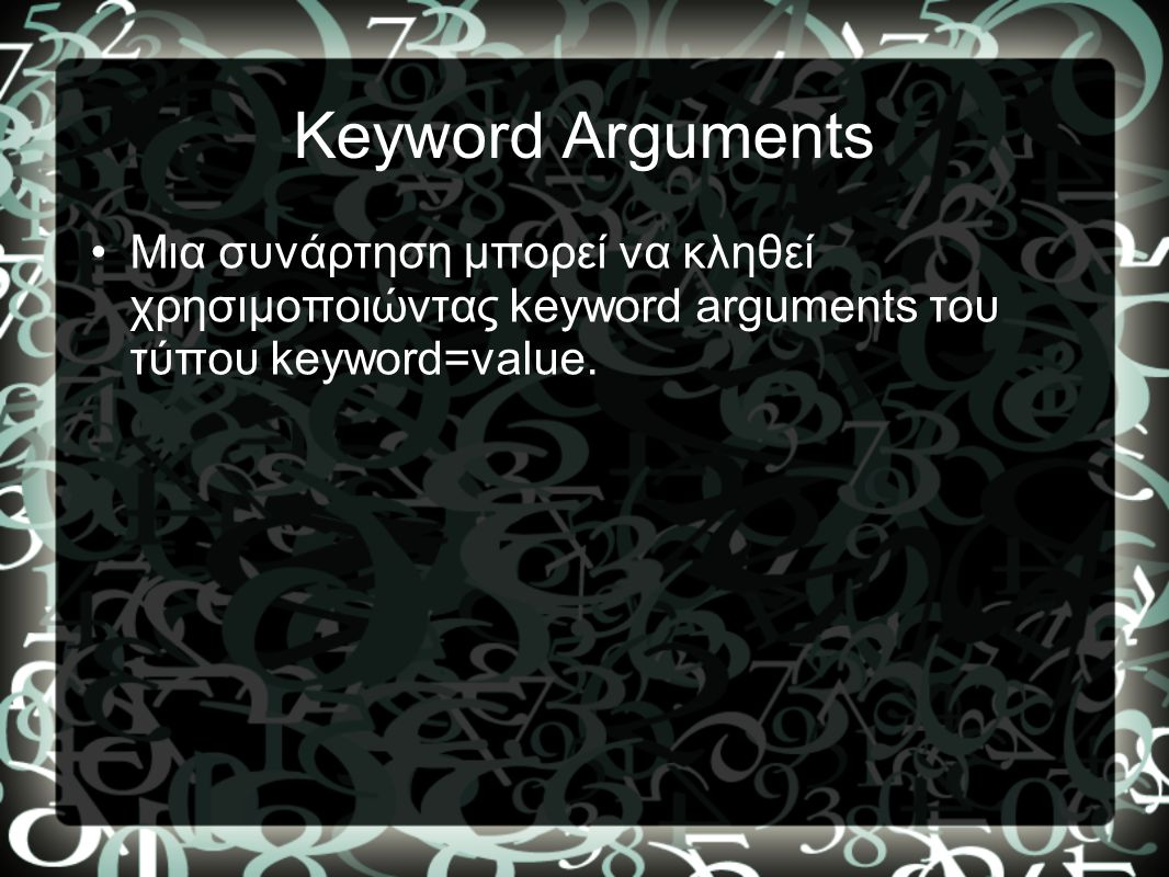 Keyword Arguments •Μια συνάρτηση μπορεί να κληθεί χρησιμοποιώντας keyword arguments του τύπου keyword=value.