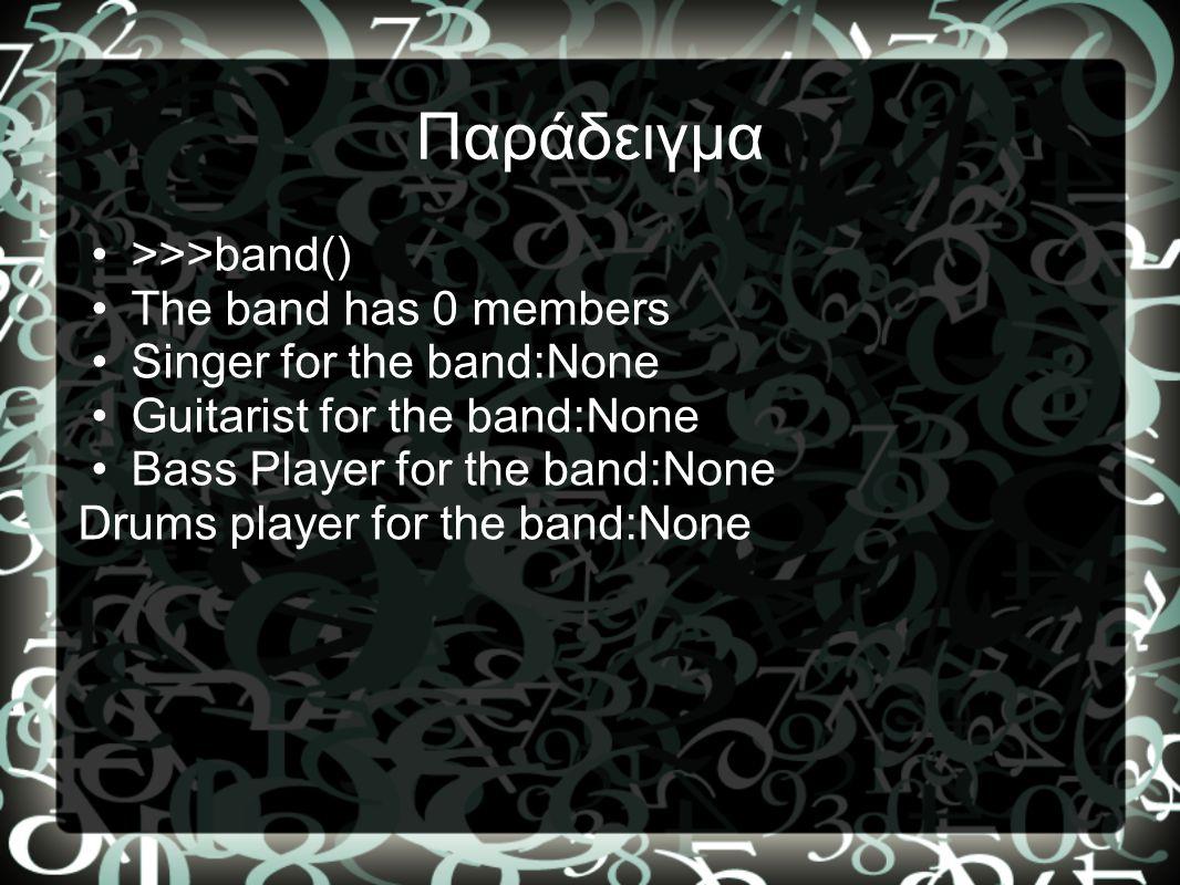 Παράδειγμα •>>>band() •The band has 0 members •Singer for the band:None •Guitarist for the band:None •Bass Player for the band:None Drums player for t